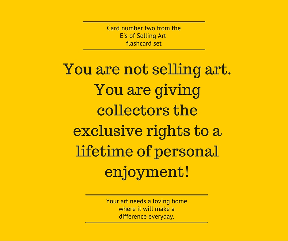 You are not selling art. You are giving collectors the exclusive rights to a lifetime of personal enjoyment!